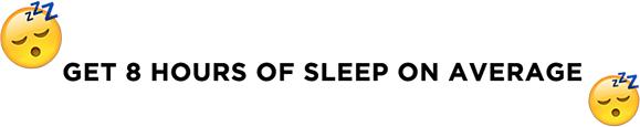 GET 8 HOURS OF SLEEP ON AVERAGE